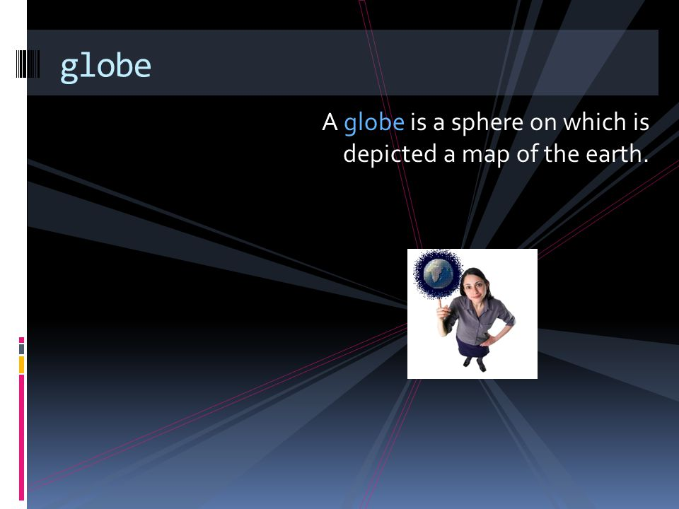 globe A globe is a sphere on which is depicted a map of the earth.