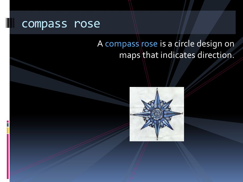 compass rose A compass rose is a circle design on maps that indicates direction.