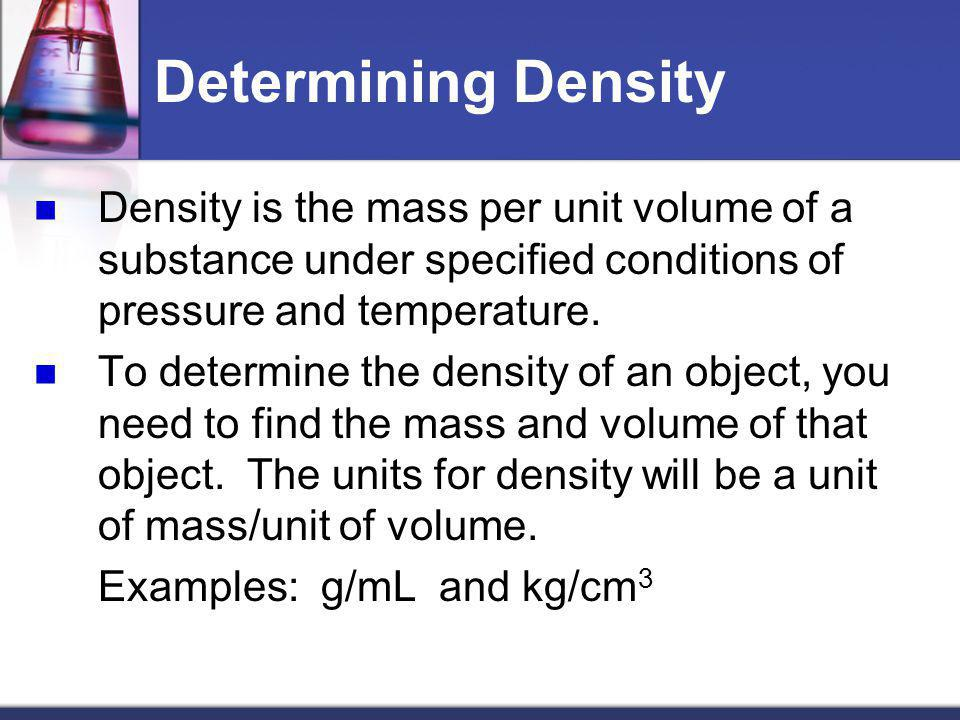 Determining Density Density is the mass per unit volume of a substance under specified conditions of pressure and temperature.