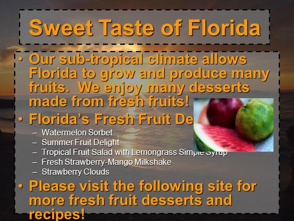 Sweet Taste of Florida Our sub-tropical climate allows Florida to grow and produce many fruits. We enjoy many desserts made from fresh fruits!