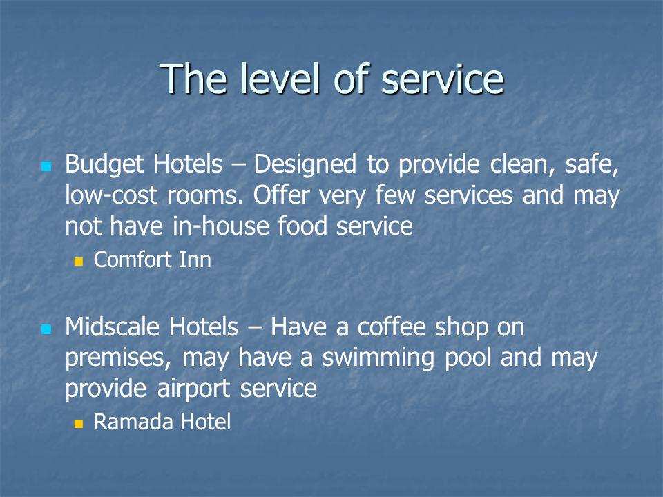 The level of service Budget Hotels – Designed to provide clean, safe, low-cost rooms. Offer very few services and may not have in-house food service.
