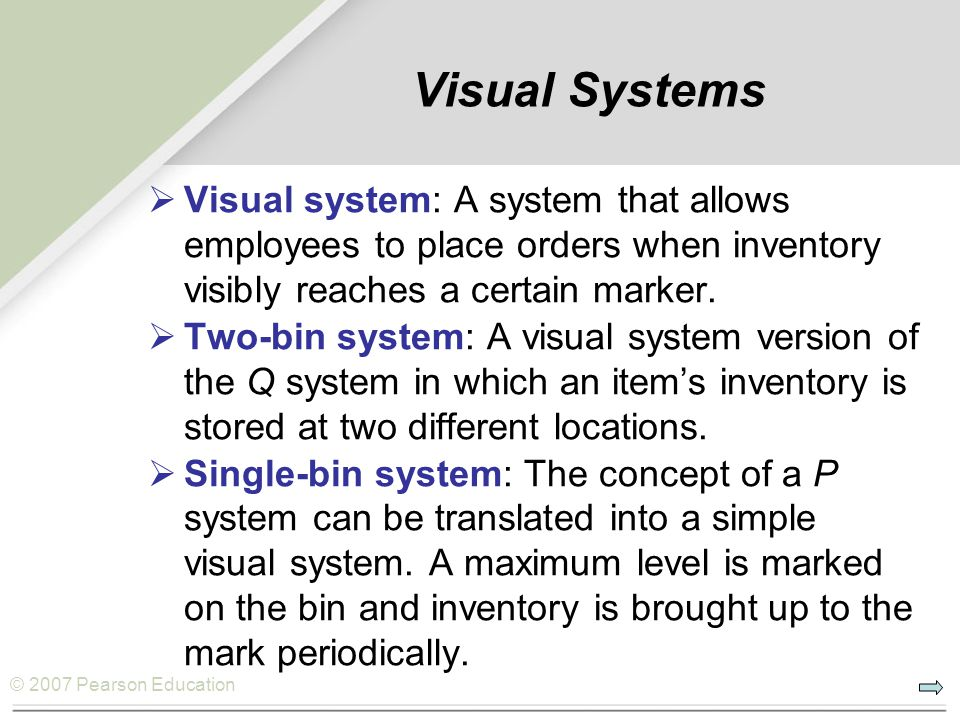 Visual Systems Visual system: A system that allows employees to place orders when inventory visibly reaches a certain marker.