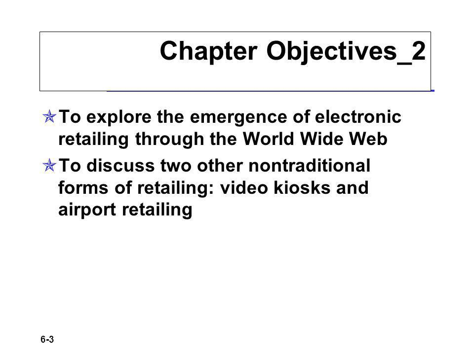 Chapter Objectives_2 To explore the emergence of electronic retailing through the World Wide Web.