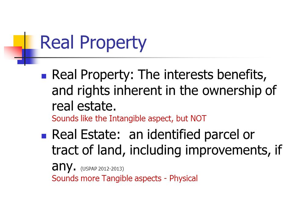 Real Property Real Property: The interests benefits, and rights inherent in the ownership of real estate. Sounds like the Intangible aspect, but NOT.