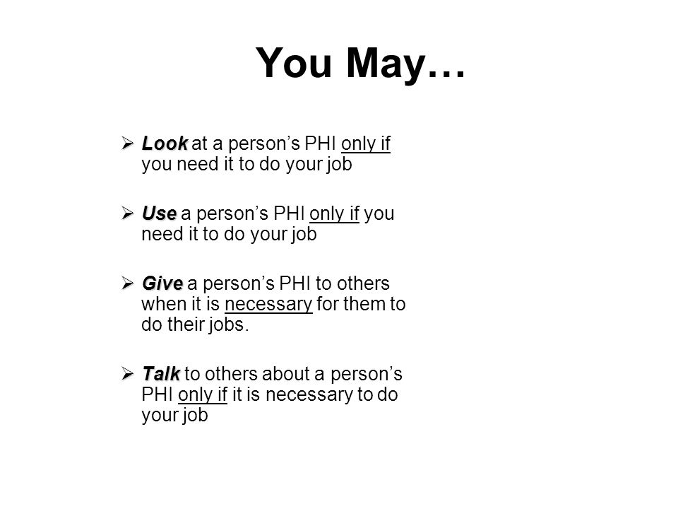 You May… Look at a person's PHI only if you need it to do your job