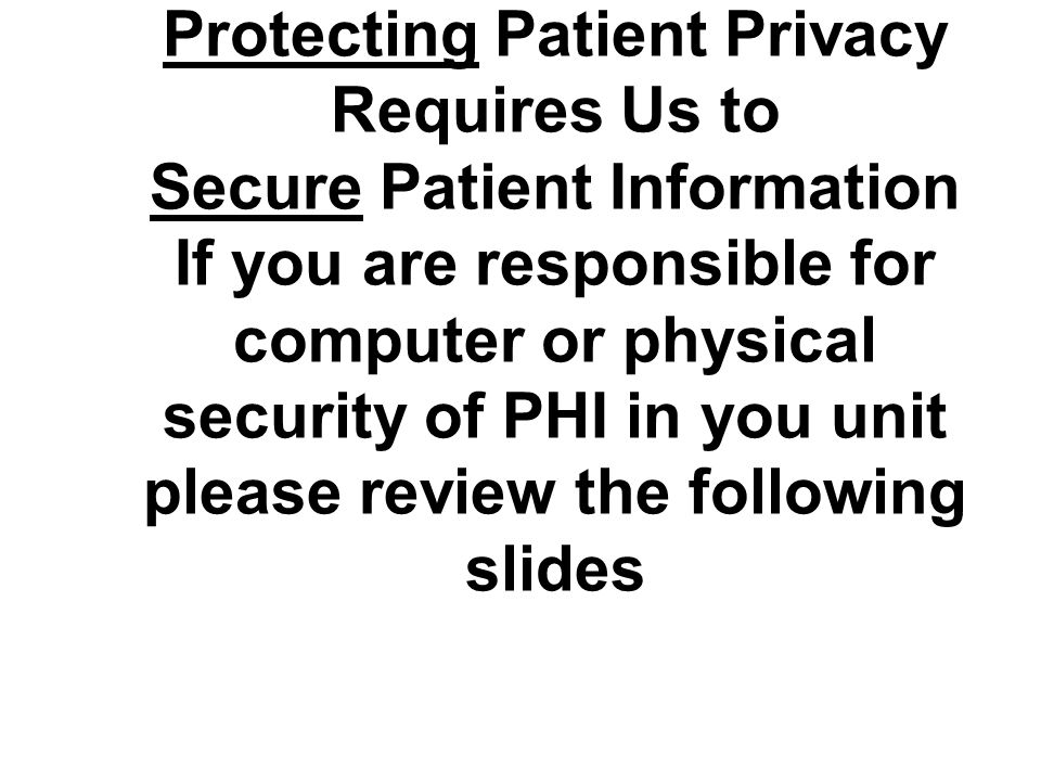 Protecting Patient Privacy Requires Us to Secure Patient Information If you are responsible for computer or physical security of PHI in you unit please review the following slides