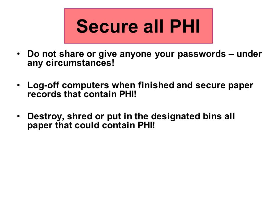 Secure all PHI Do not share or give anyone your passwords – under any circumstances!