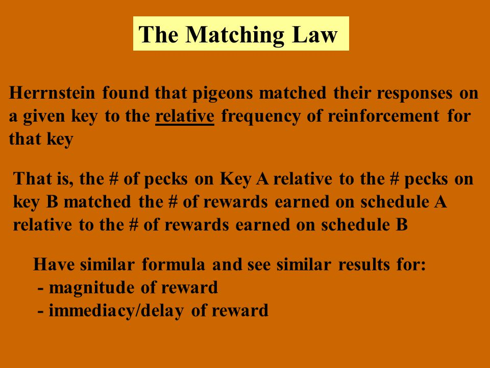 The Matching Law Herrnstein found that pigeons matched their responses on. a given key to the relative frequency of reinforcement for.