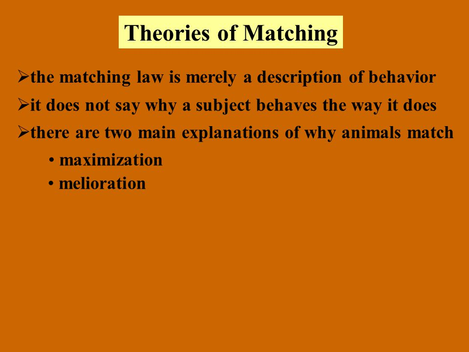 Theories of Matching the matching law is merely a description of behavior. it does not say why a subject behaves the way it does.