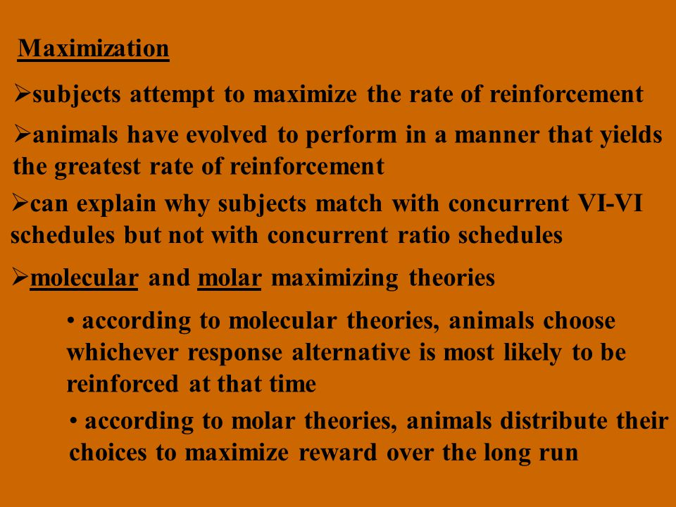 Maximization subjects attempt to maximize the rate of reinforcement. animals have evolved to perform in a manner that yields.