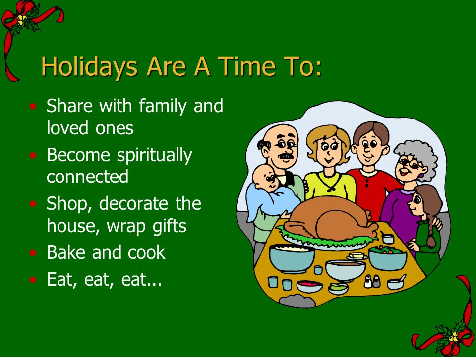 Holidays Are A Time To: Share with family and loved ones