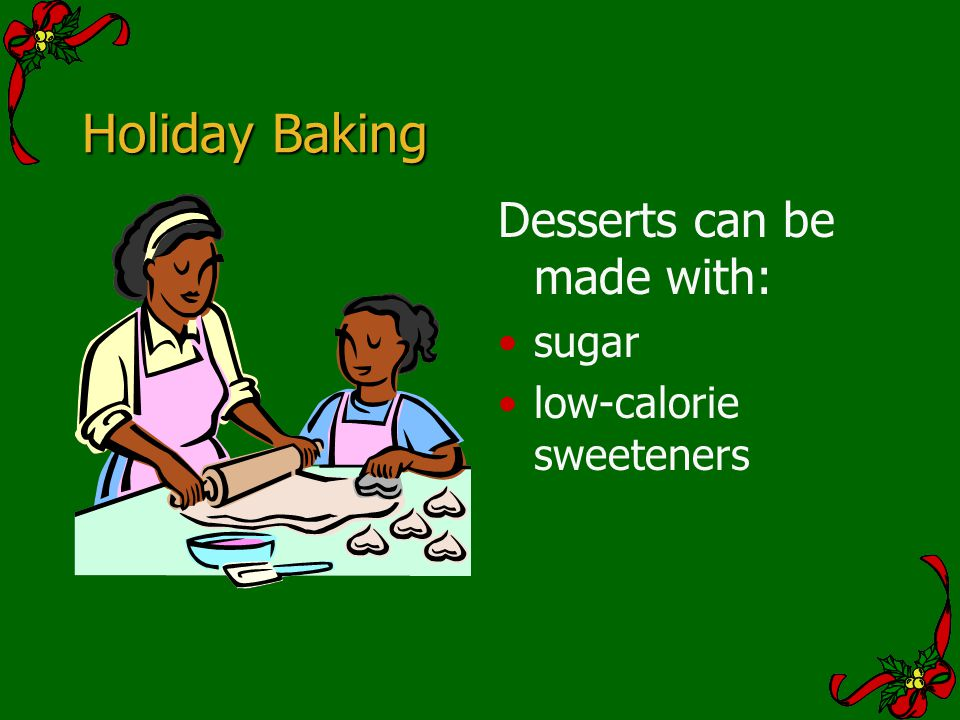 Holiday Baking Desserts can be made with: sugar low-calorie sweeteners