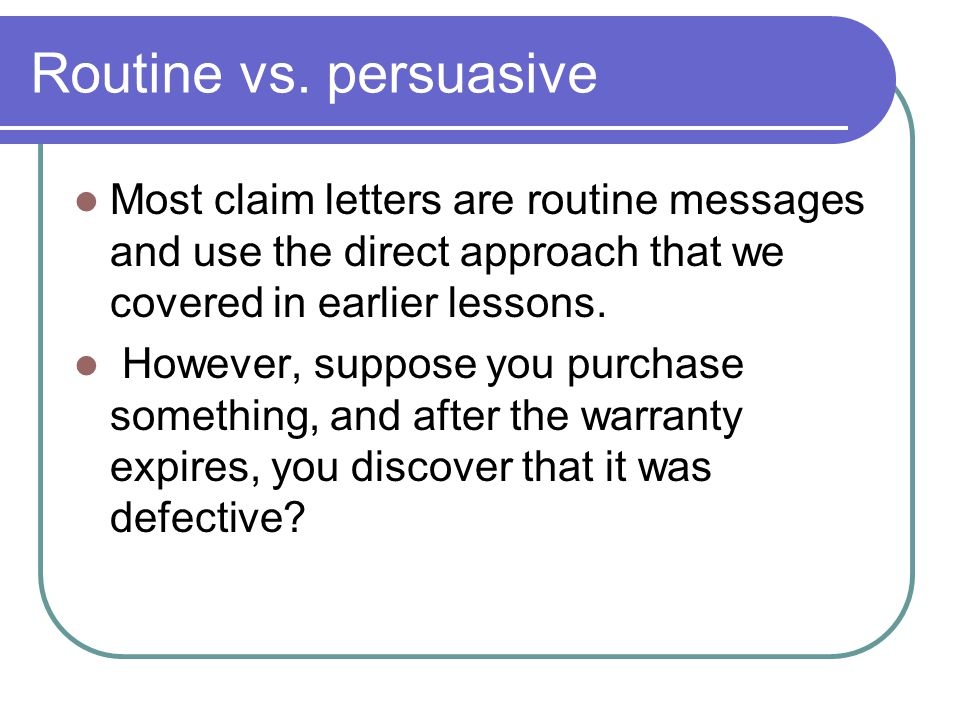 Routine vs. persuasive Most claim letters are routine messages and use the direct approach that we covered in earlier lessons.