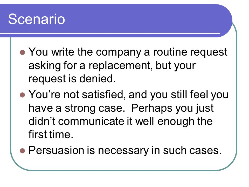 Scenario You write the company a routine request asking for a replacement, but your request is denied.