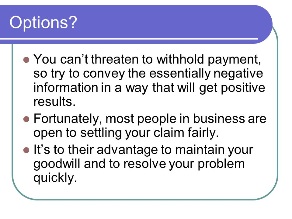 Options You can't threaten to withhold payment, so try to convey the essentially negative information in a way that will get positive results.