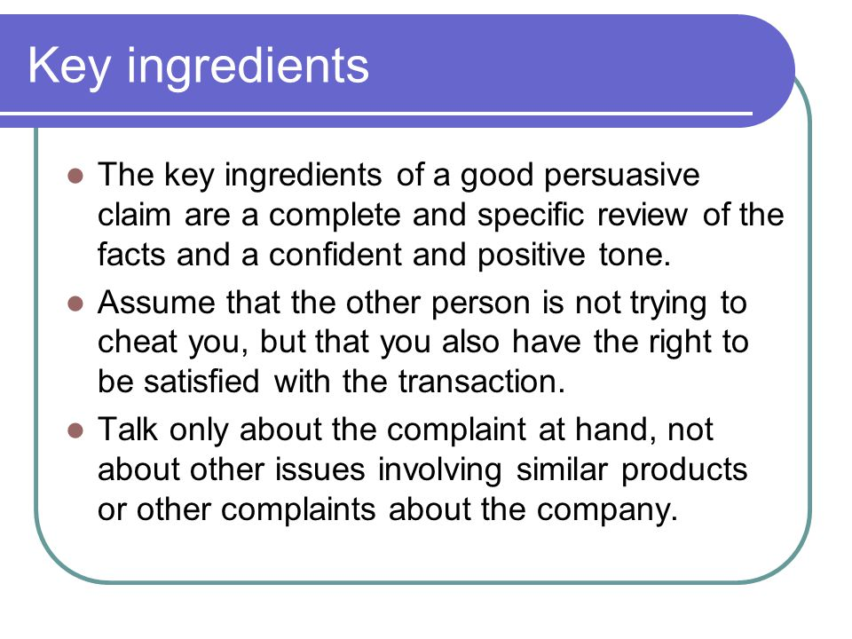 Key ingredients The key ingredients of a good persuasive claim are a complete and specific review of the facts and a confident and positive tone.