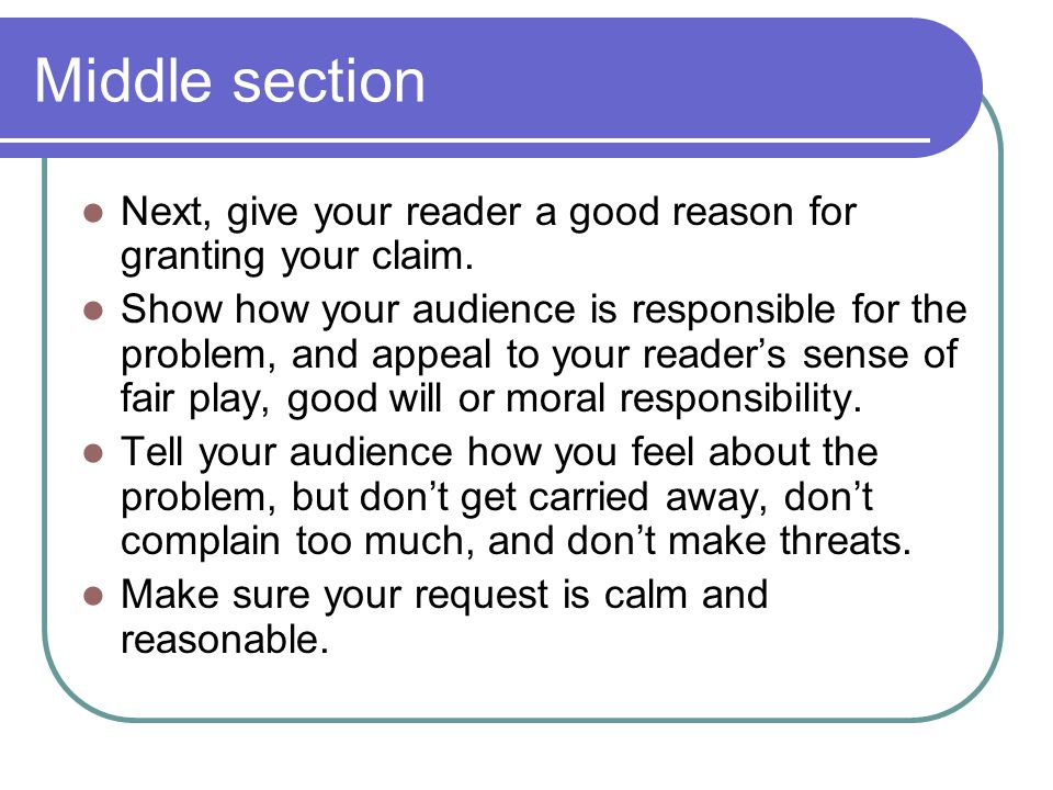 Middle section Next, give your reader a good reason for granting your claim.