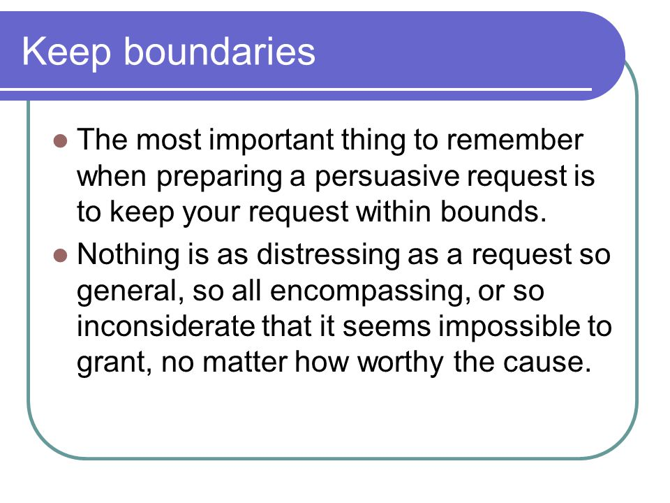 Keep boundaries The most important thing to remember when preparing a persuasive request is to keep your request within bounds.