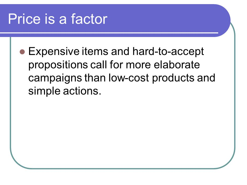 Price is a factor Expensive items and hard-to-accept propositions call for more elaborate campaigns than low-cost products and simple actions.