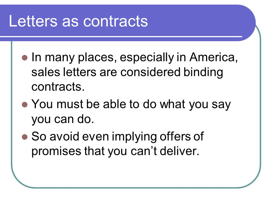 Letters as contracts In many places, especially in America, sales letters are considered binding contracts.