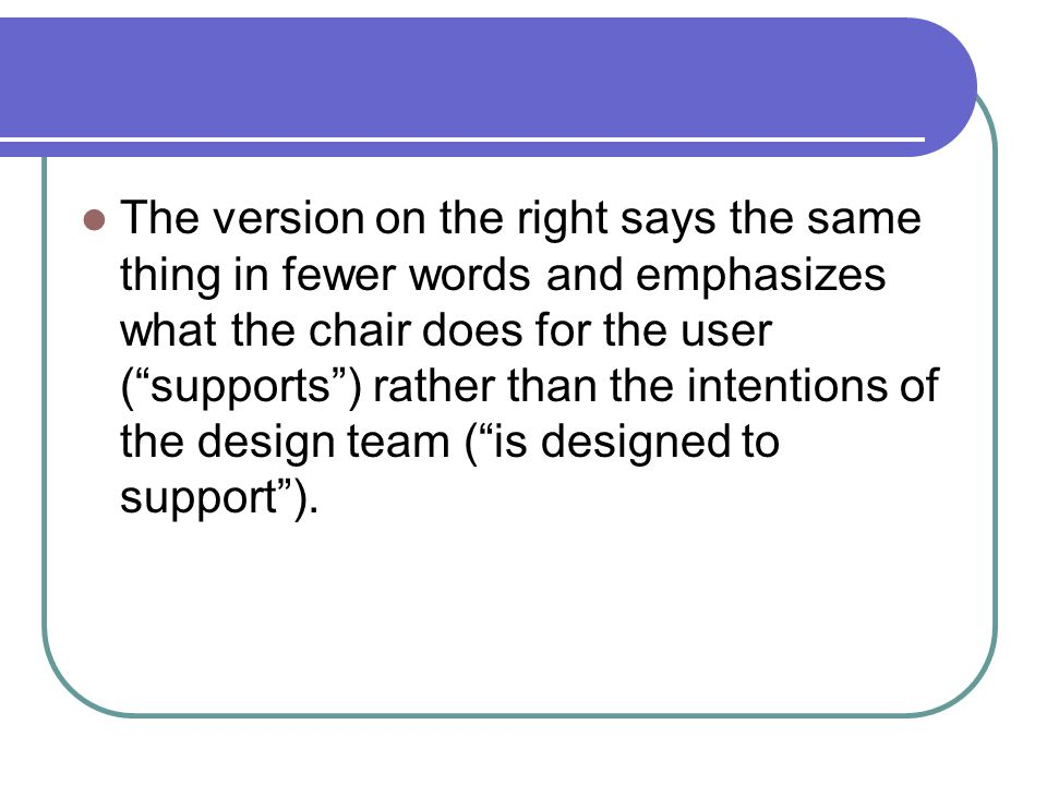 The version on the right says the same thing in fewer words and emphasizes what the chair does for the user ( supports ) rather than the intentions of the design team ( is designed to support ).