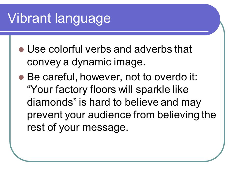 Vibrant language Use colorful verbs and adverbs that convey a dynamic image.