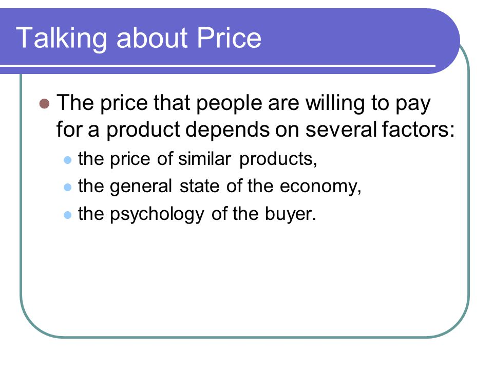 Talking about Price The price that people are willing to pay for a product depends on several factors:
