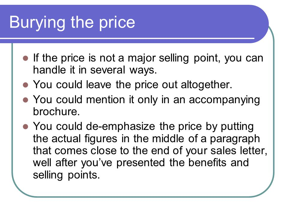 Burying the price If the price is not a major selling point, you can handle it in several ways. You could leave the price out altogether.