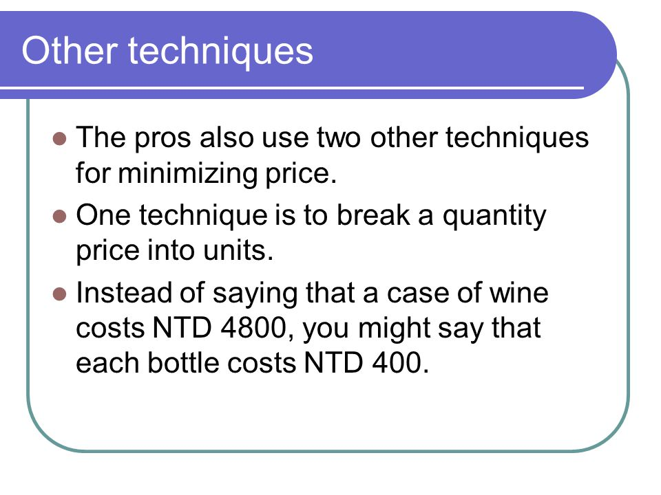 Other techniques The pros also use two other techniques for minimizing price. One technique is to break a quantity price into units.