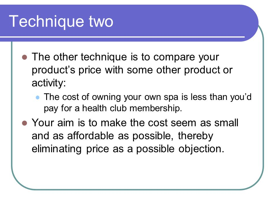 Technique two The other technique is to compare your product's price with some other product or activity:
