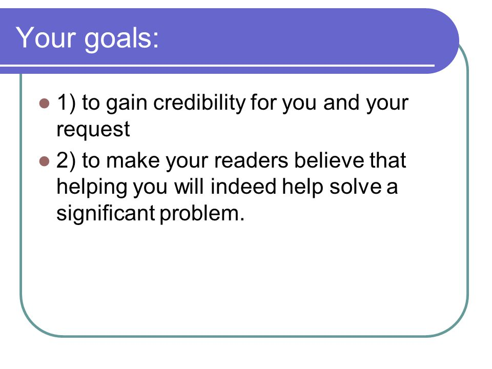 Your goals: 1) to gain credibility for you and your request