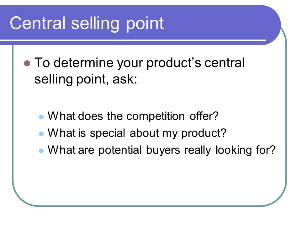 Central selling point To determine your product's central selling point, ask: What does the competition offer