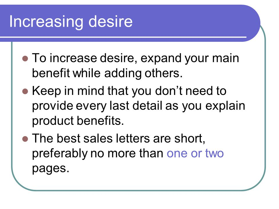 Increasing desire To increase desire, expand your main benefit while adding others.