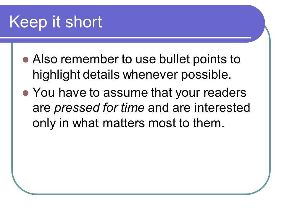 Keep it short Also remember to use bullet points to highlight details whenever possible.