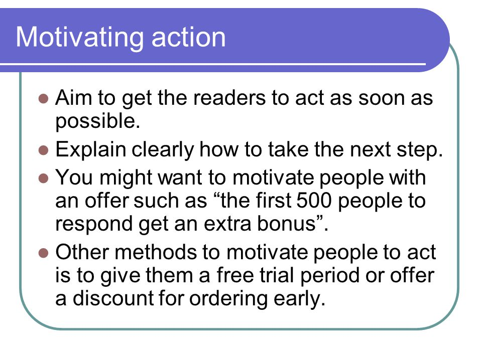 Motivating action Aim to get the readers to act as soon as possible.