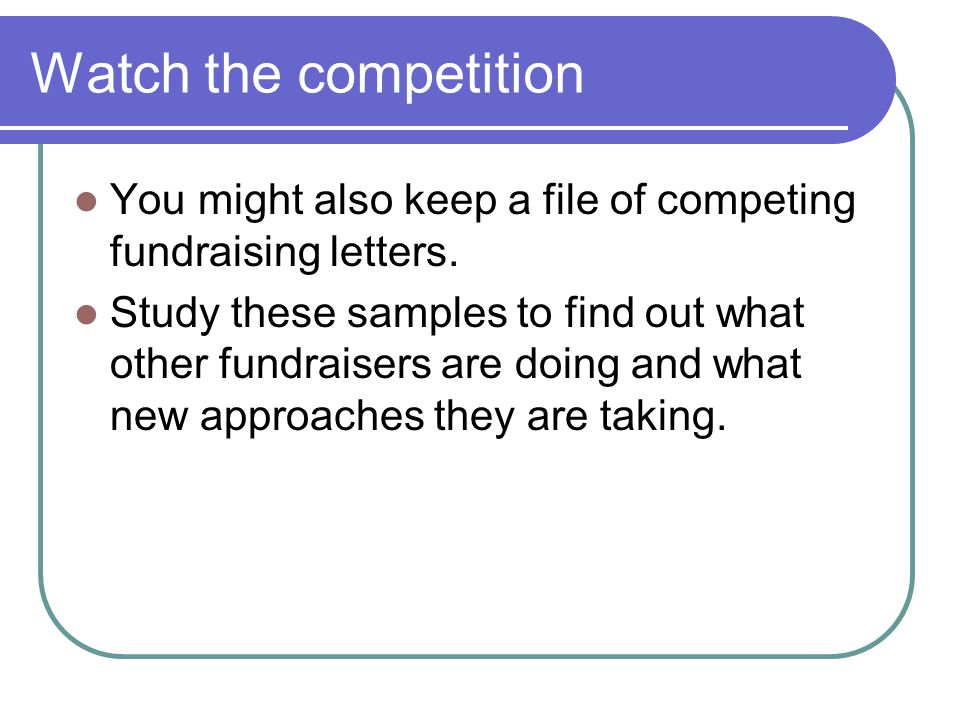 Watch the competition You might also keep a file of competing fundraising letters.