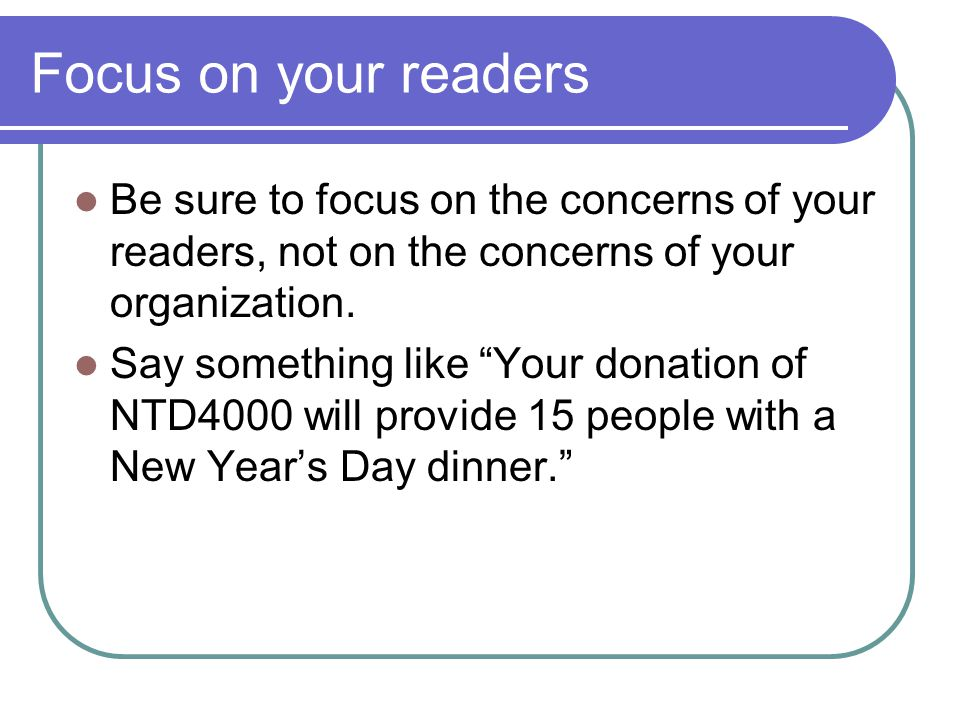 Focus on your readers Be sure to focus on the concerns of your readers, not on the concerns of your organization.