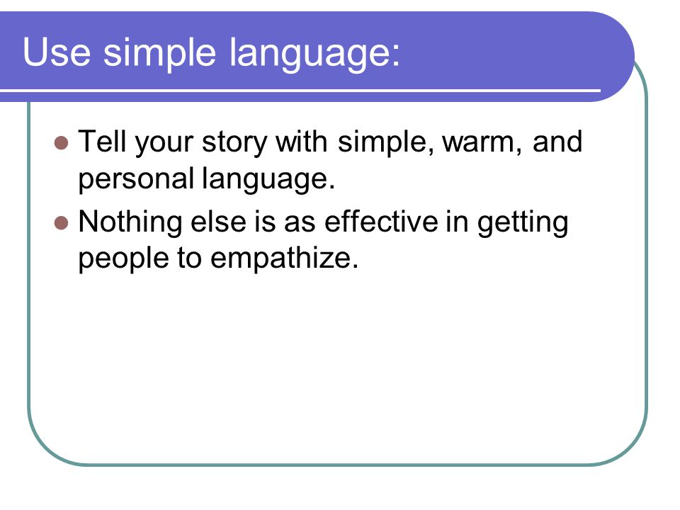 Use simple language: Tell your story with simple, warm, and personal language.