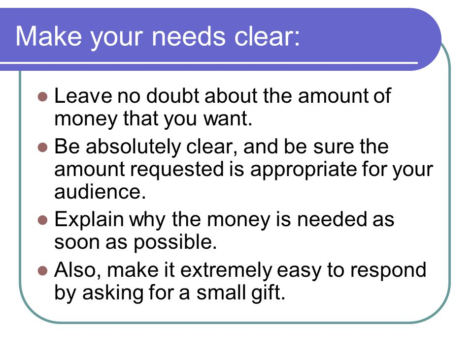 Make your needs clear: Leave no doubt about the amount of money that you want.