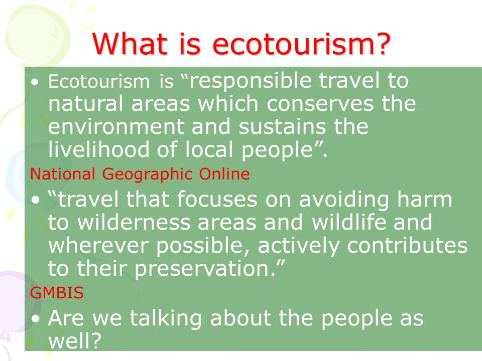 What is ecotourism Ecotourism is responsible travel to natural areas which conserves the environment and sustains the livelihood of local people .