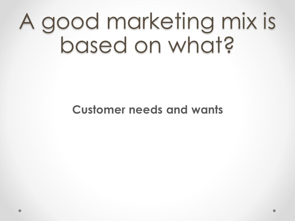 A good marketing mix is based on what
