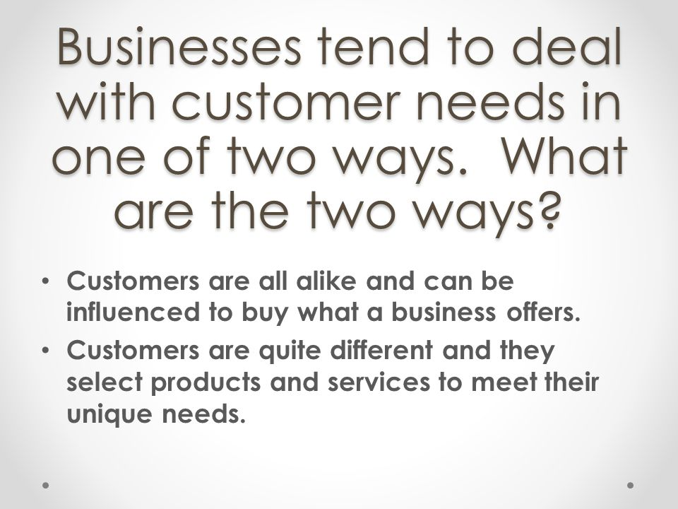 Businesses tend to deal with customer needs in one of two ways