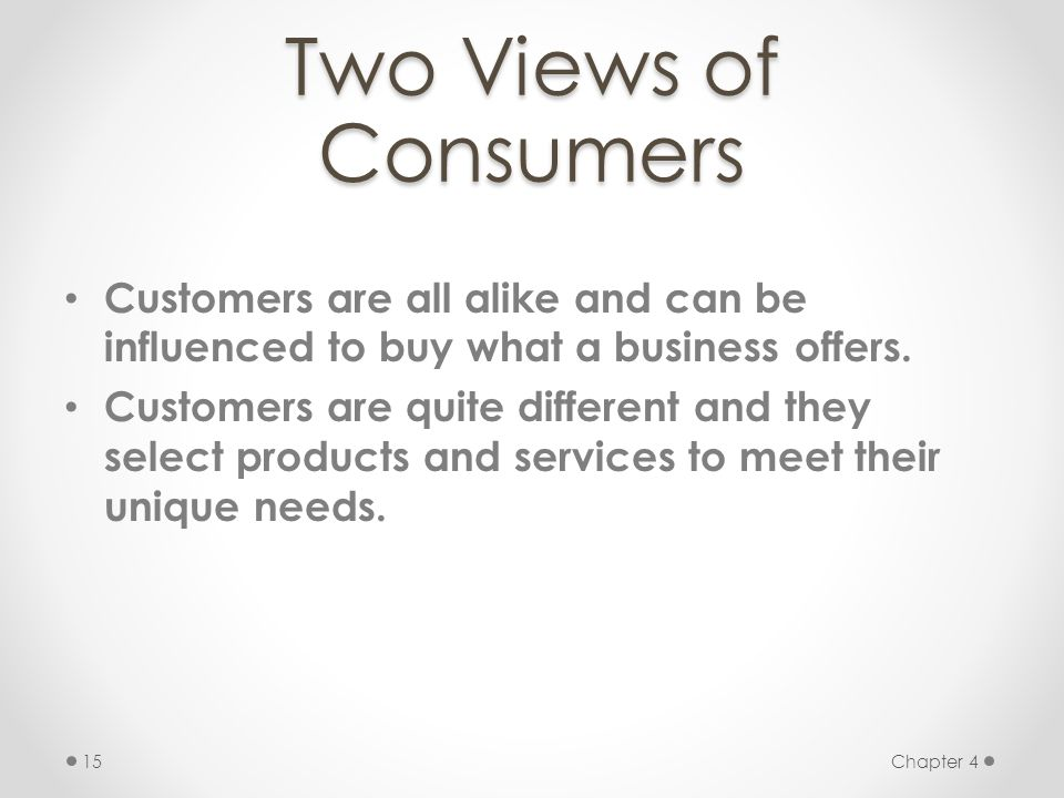 Two Views of Consumers Customers are all alike and can be influenced to buy what a business offers.