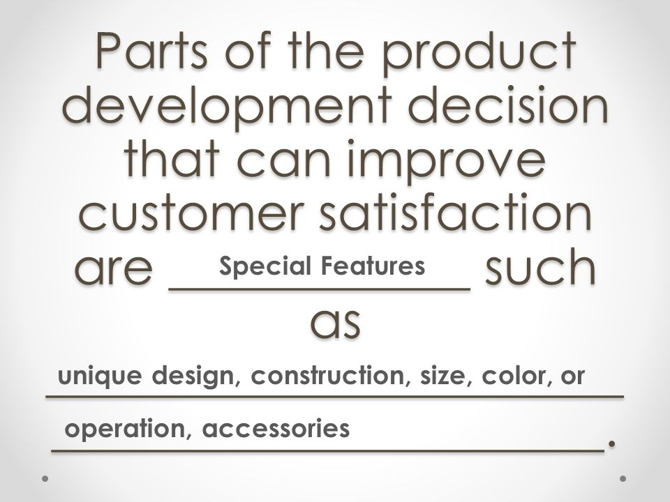 Parts of the product development decision that can improve customer satisfaction are ____________ such as _____________________________________________.