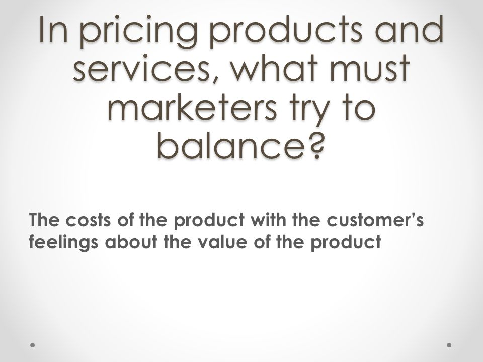 In pricing products and services, what must marketers try to balance