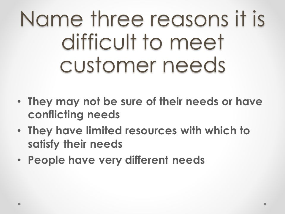 Name three reasons it is difficult to meet customer needs