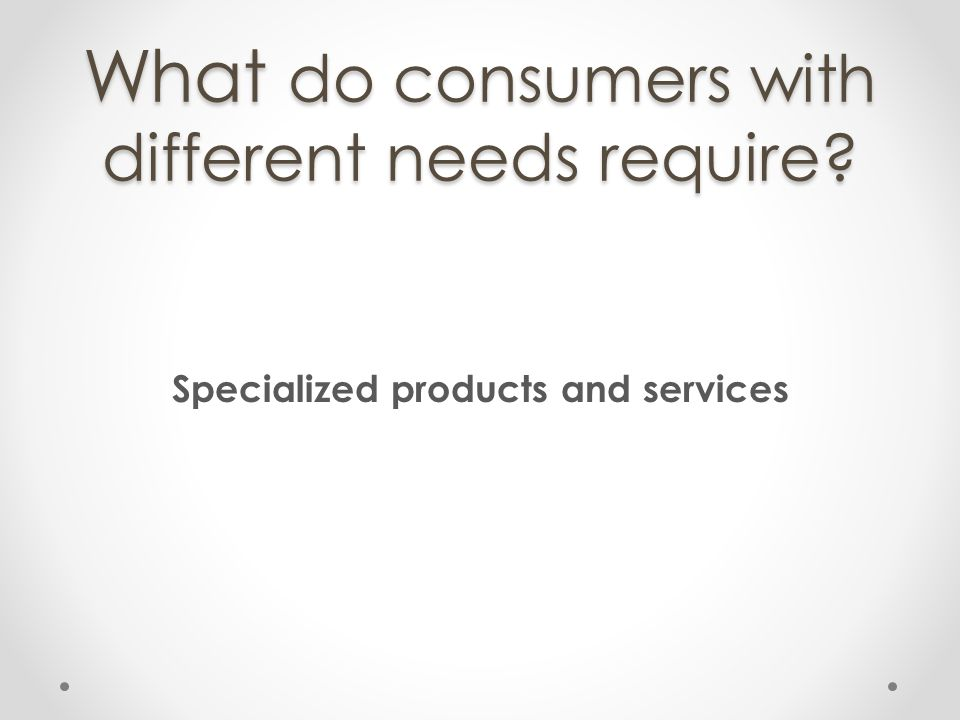 What do consumers with different needs require