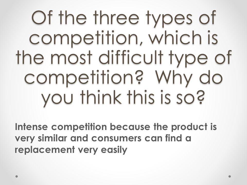 Of the three types of competition, which is the most difficult type of competition Why do you think this is so
