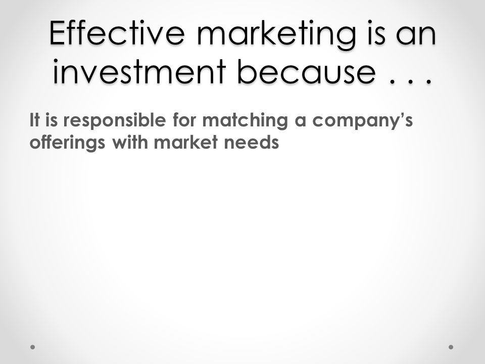 Effective marketing is an investment because . . .