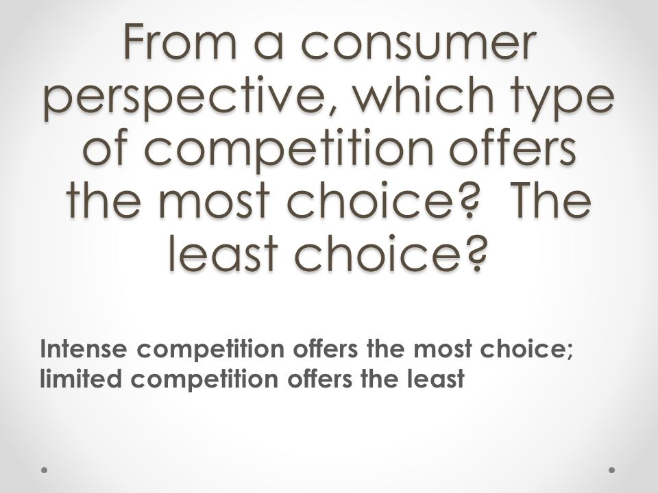 From a consumer perspective, which type of competition offers the most choice The least choice